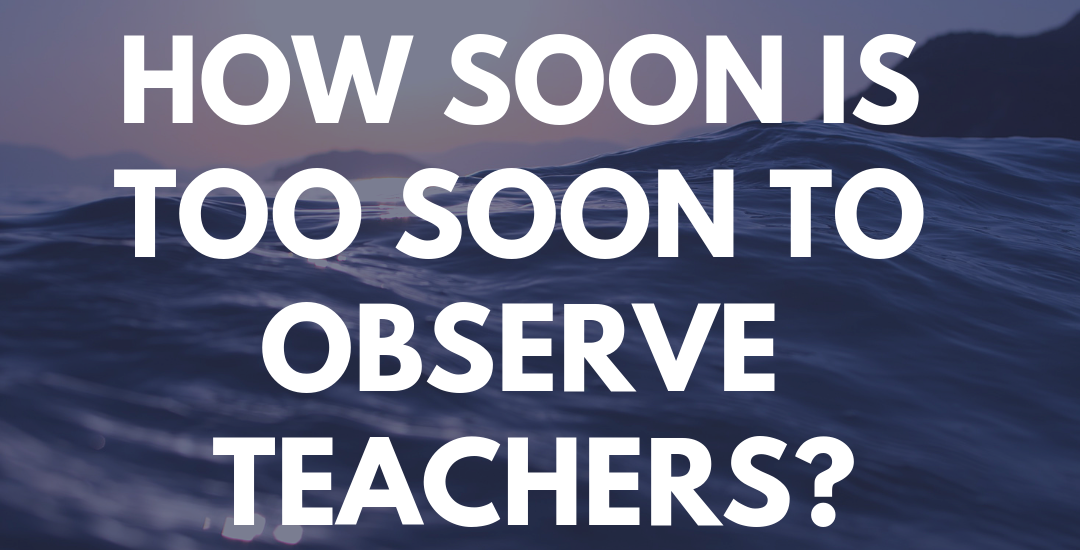 How Soon Is Too Soon to Observe Teachers?